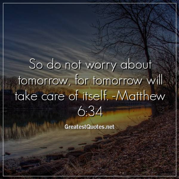 So do not worry about tomorrow, for tomorrow will take care of itself. -Matthew 6:34