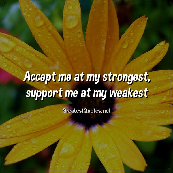 Accept me at my strongest, support me at my weakest