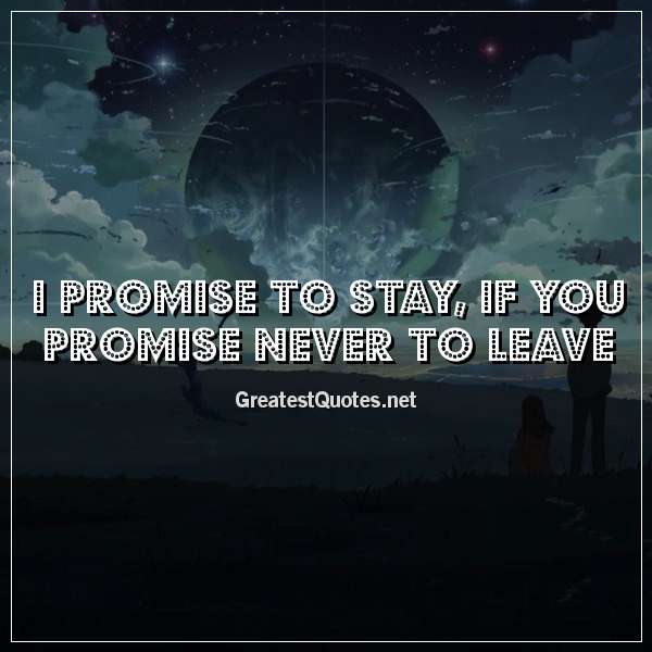 I promise to stay, if you promise never to leave