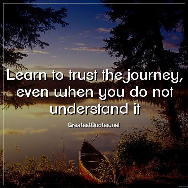 Learn to trust the journey, even when you do not understand it.