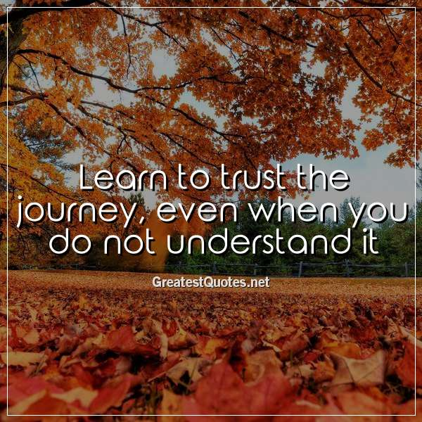 Quote: Learn to trust the journey, even when you do not understand it.