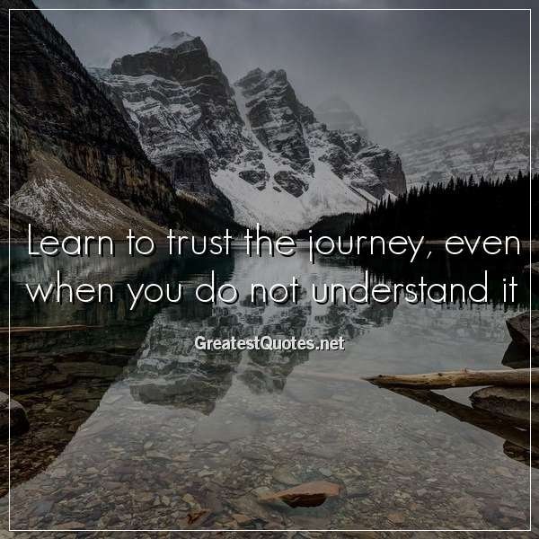 Learn to trust the journey, even when you do not understand it