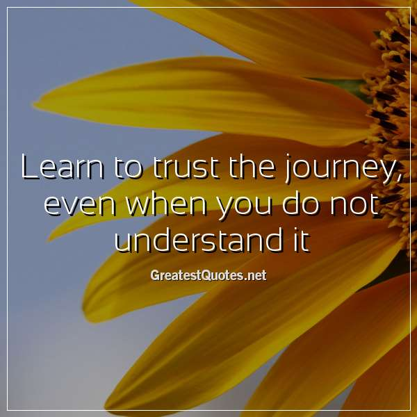 Learn To Trust Quotes: Learn To Trust The Journey, Even When You Do Not