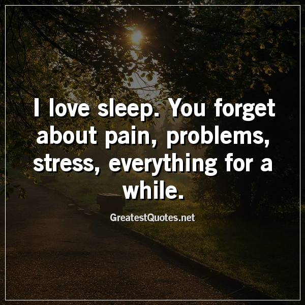 I love sleep. You forget about pain, problems, stress, everything for a while