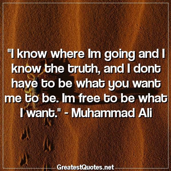 Quote: I know where Im going and I know the truth, and I dont have to be what you want me to be. Im free to be what I want. - Muhammad Ali