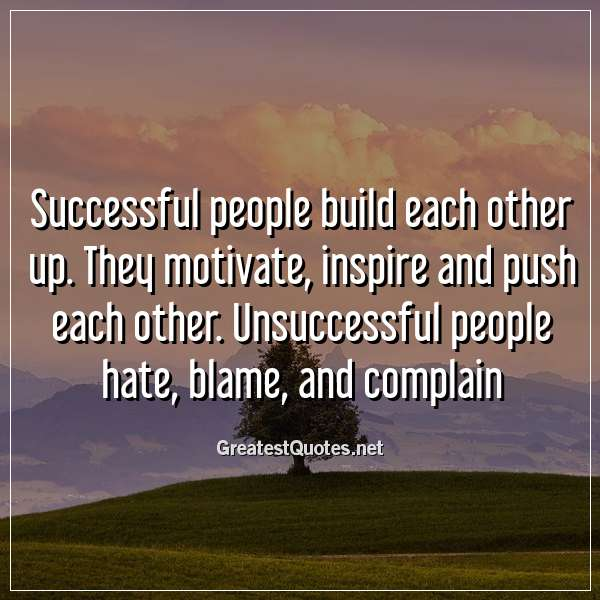 Successful people build each other up. They motivate, inspire and push each other. Unsuccessful people hate, blame, and complain