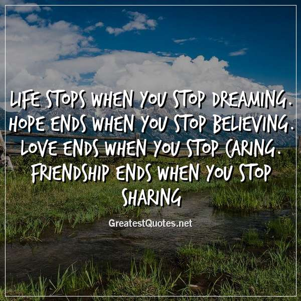 Life stops when you stop dreaming. Hope ends when you stop believing. Love ends when you stop caring. Friendship ends when you stop sharing