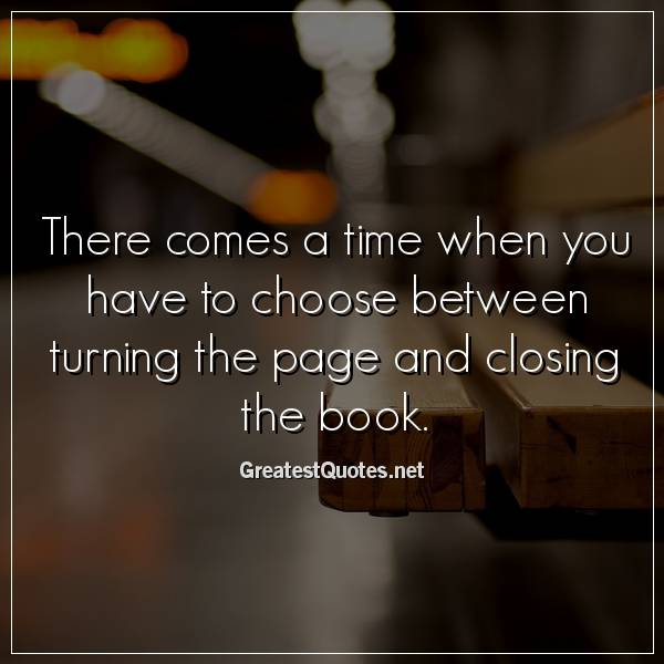 Quote: There comes a time when you have to choose between turning the page and closing the book.