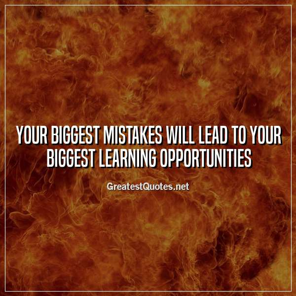 Your biggest mistakes will lead to your biggest learning opportunities