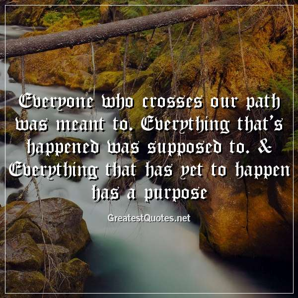 Everyone who crosses our path was meant to. Everything that's happened was supposed to. & Everything that has yet to happen has a purpose