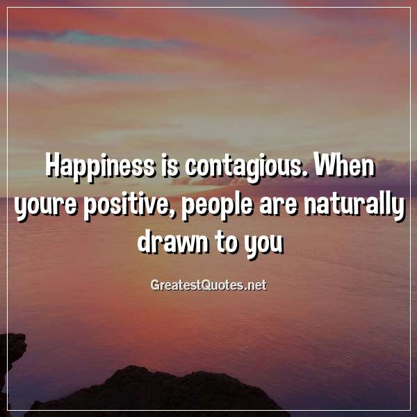 Happiness is contagious. When youre positive, people are naturally drawn to you