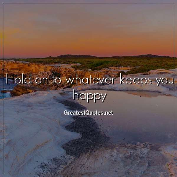 Quote: Hold on to whatever keeps you happy.