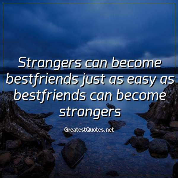 Strangers can become bestfriends just as easy as bestfriends can become strangers