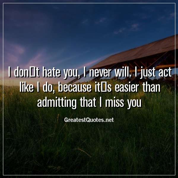 I don't hate you, I never will. I just act like I do, because it's easier than admitting that I miss you