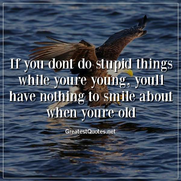 If you dont do stupid things while youre young, youll have nothing to smile about when youre old