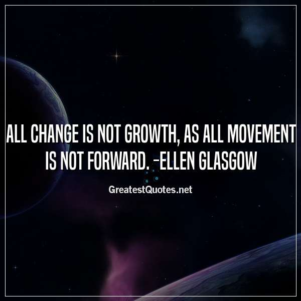 All change is not growth, as all movement is not forward. -Ellen Glasgow