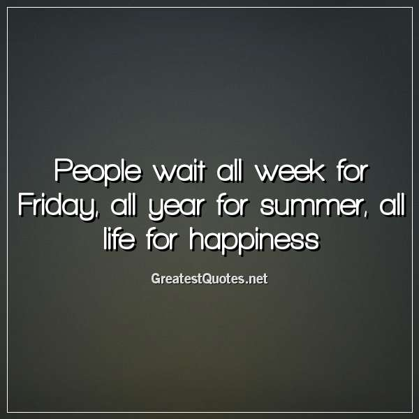 People wait all week for Friday, all year for summer, all life for happiness