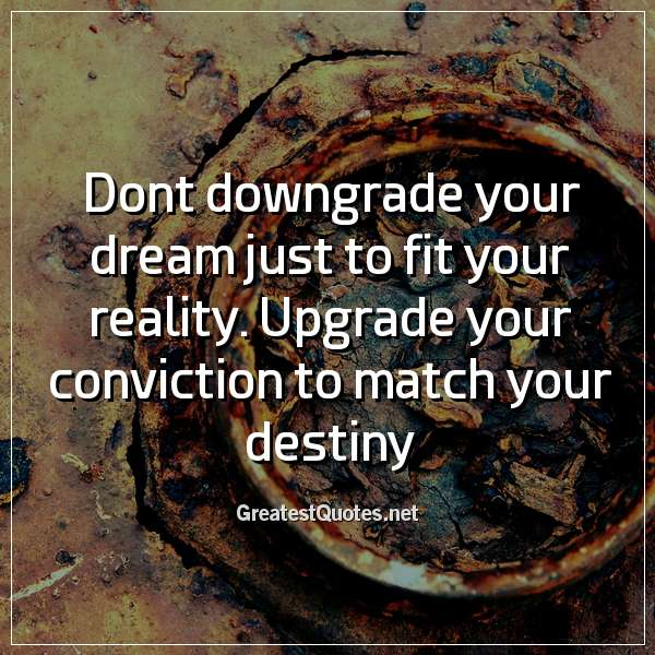 Dont downgrade your dream just to fit your reality. Upgrade your conviction to match your destiny