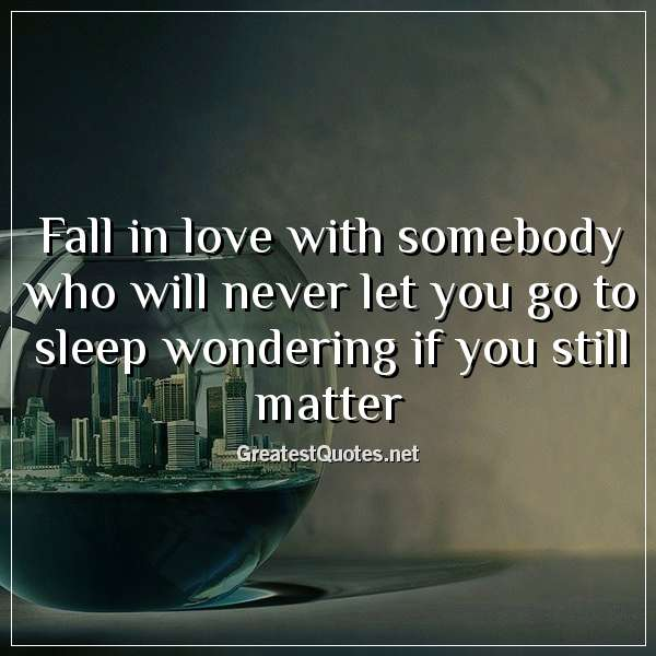 Fall in love with somebody who will never let you go to sleep wondering if you still matter