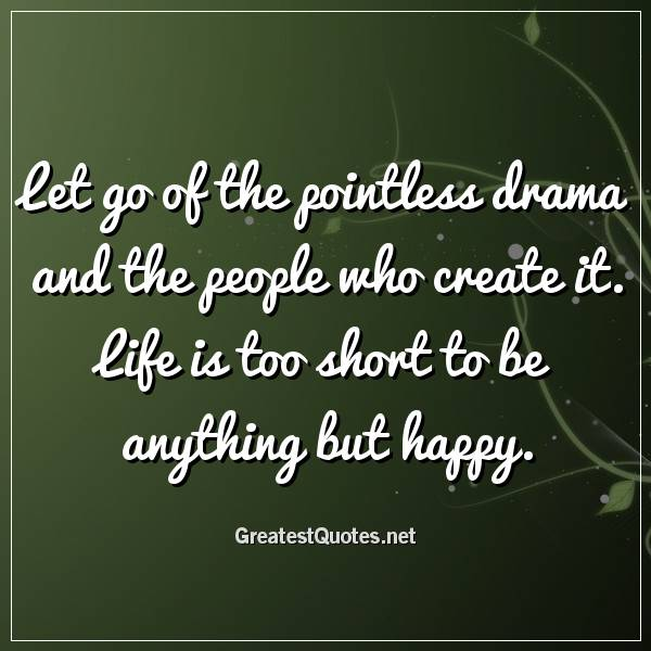Let go of the pointless drama and the people who create it. Life is too short to be anything but happy.