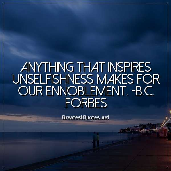 Anything that inspires unselfishness makes for our ennoblement. -B.C. Forbes