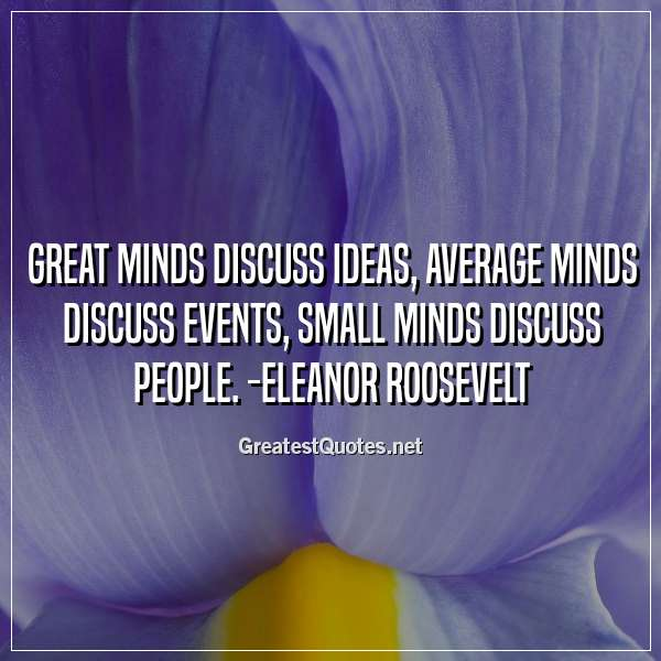Quote: Great minds discuss ideas; average minds discuss events; small minds discuss people. -Eleanor Roosevelt
