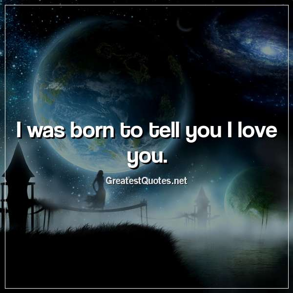 I was born to tell you I love you.