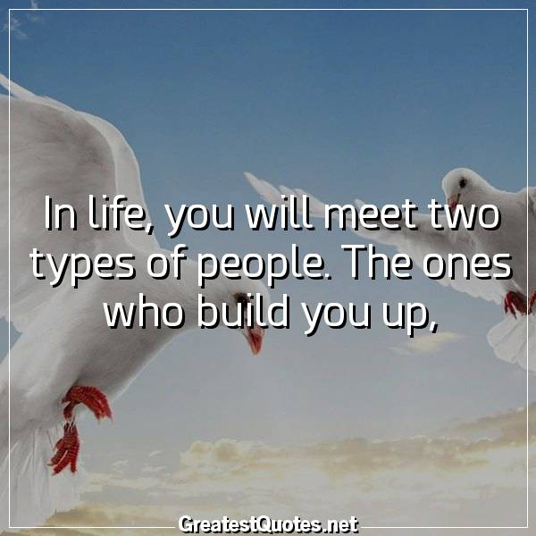 Quote: In life, you will meet two types of people. The ones who build you up,
