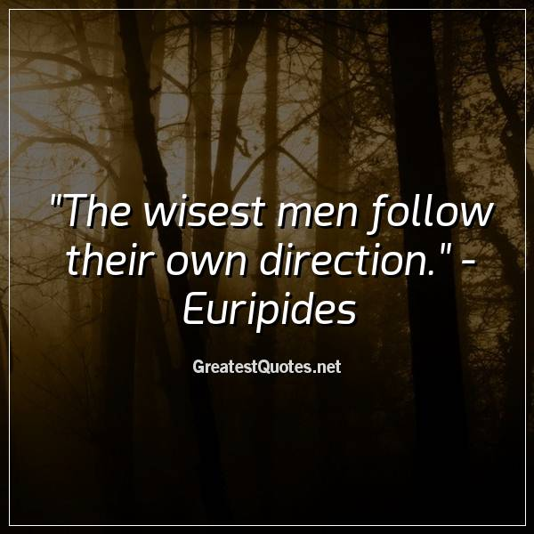 Quote: The wisest men follow their own direction. - Euripides