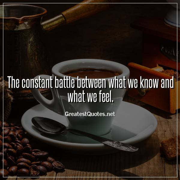 The constant battle between what we know and what we feel.