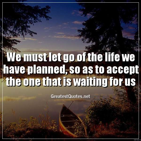 We must let go of the life we have planned, so as to accept the one that is waiting for us
