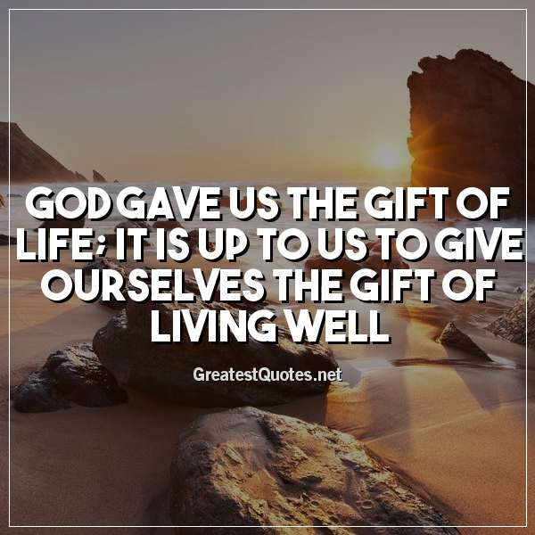 God gave us the gift of life; it is up to us to give ourselves the gift of living well