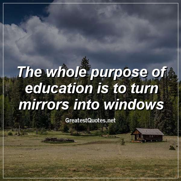 The whole purpose of education is to turn mirrors into windows