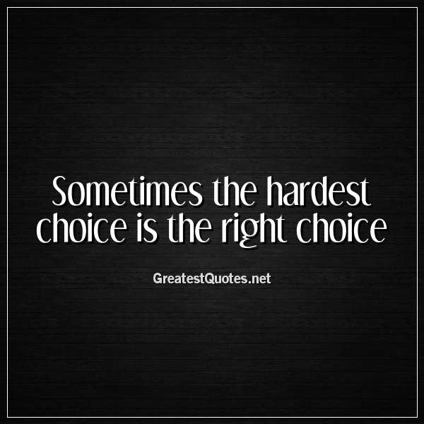 Sometimes the hardest choice is the right choice