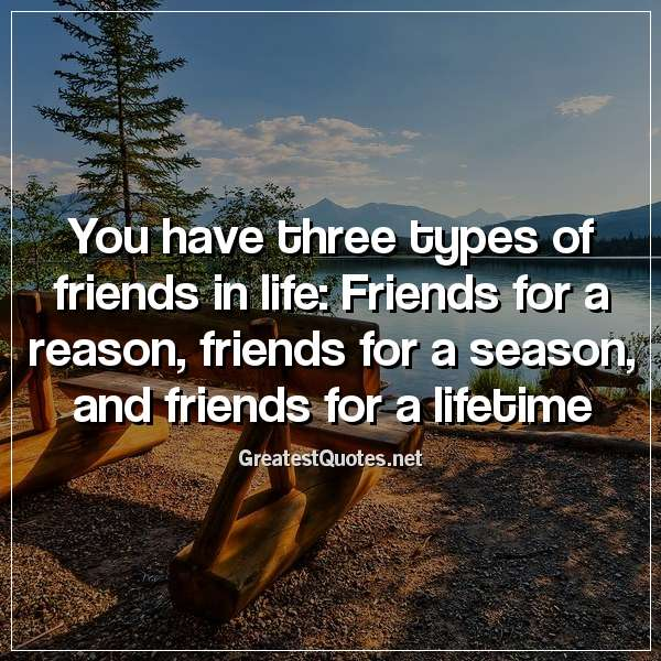 You have three types of friends in life: Friends for a reason, friends for a season, and friends for a lifetime