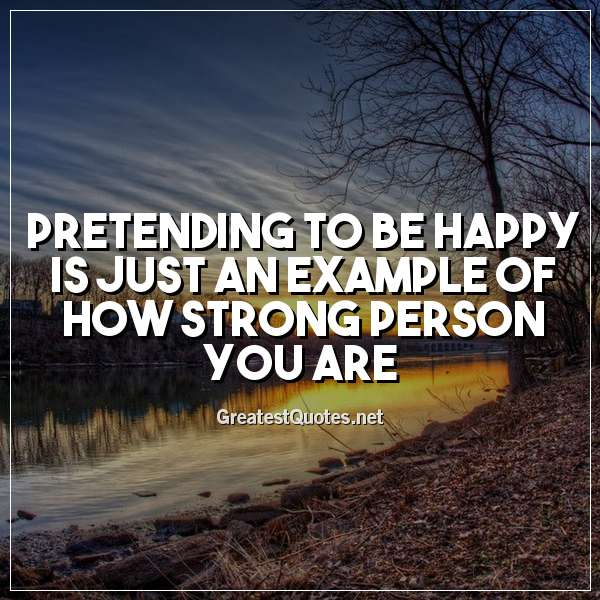 Pretending to be happy is just an example of how strong person you are