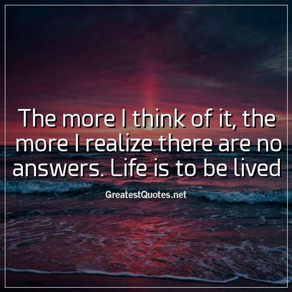 The more I think of it, the more I realize there are no answers. Life is to be lived