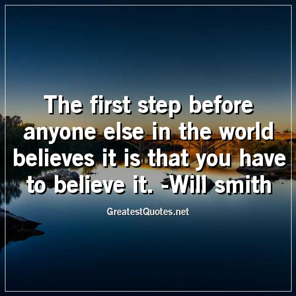 The first step before anyone else in the world believes it is that you have to believe it. -Will smith