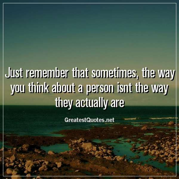 Just remember that sometimes, the way you think about a person isnt the way they actually are