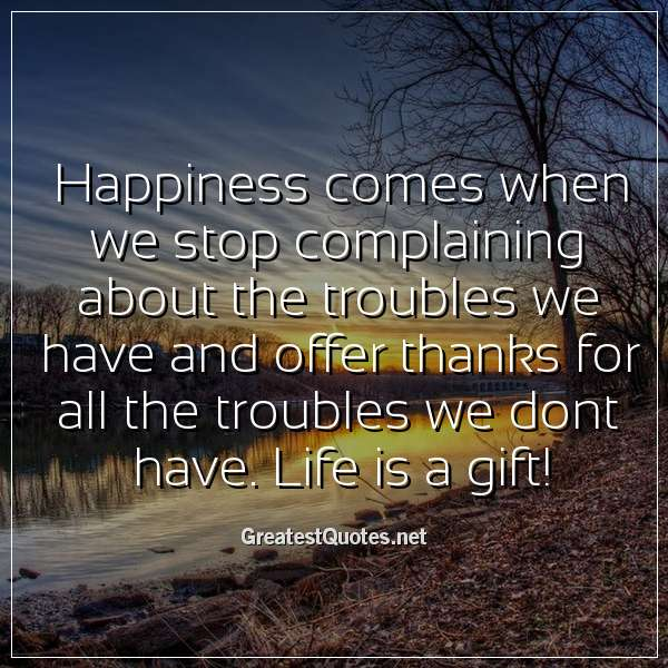 Happiness comes when we stop complaining about the troubles we have and offer thanks for all the troubles we dont have. Life is a gift!