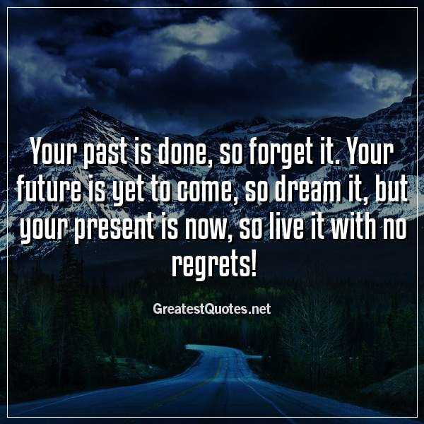Your past is done, so forget it. Your future is yet to come, so dream it, but your present is now, so live it with no regrets!