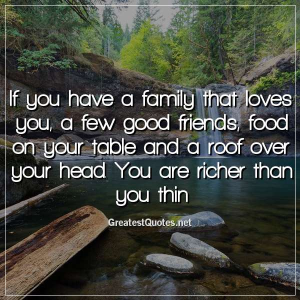 If you have a family that loves you, a few good friends, food on your table and a roof over your head. You are richer than you thin
