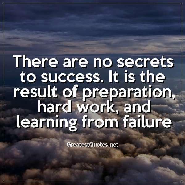 There are no secrets to success. It is the result of preparation, hard work, and learning from failure