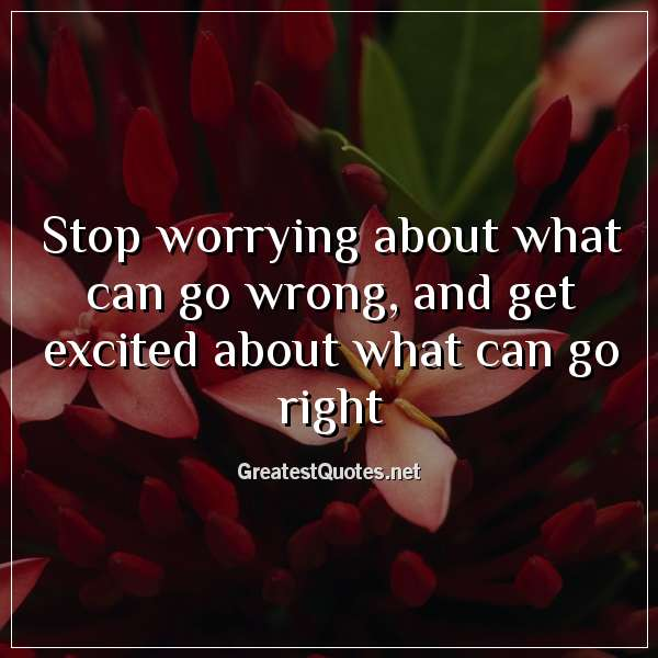 Quote: Stop worrying about what can go wrong, and get excited about what can go right.