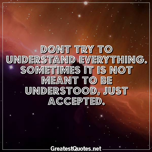Dont try to understand everything. Sometimes it is not meant to be understood, just accepted.