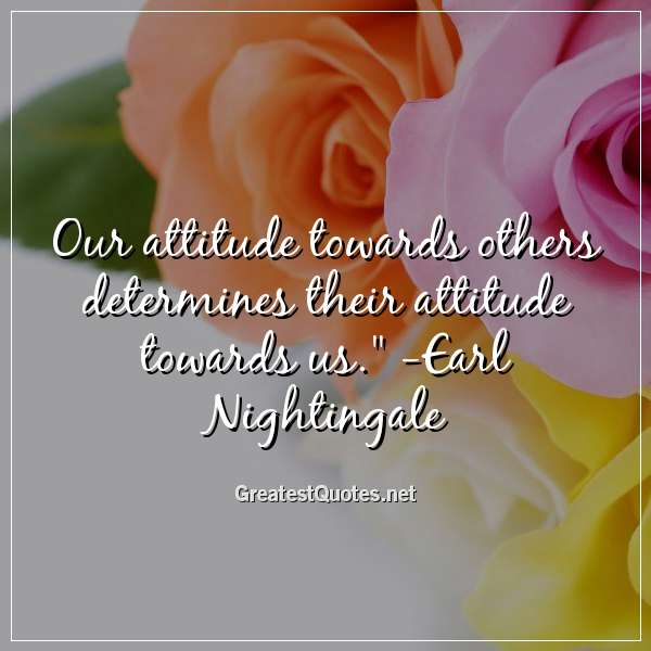 Our attitude towards others determines their attitude towards us. - Earl Nightingale