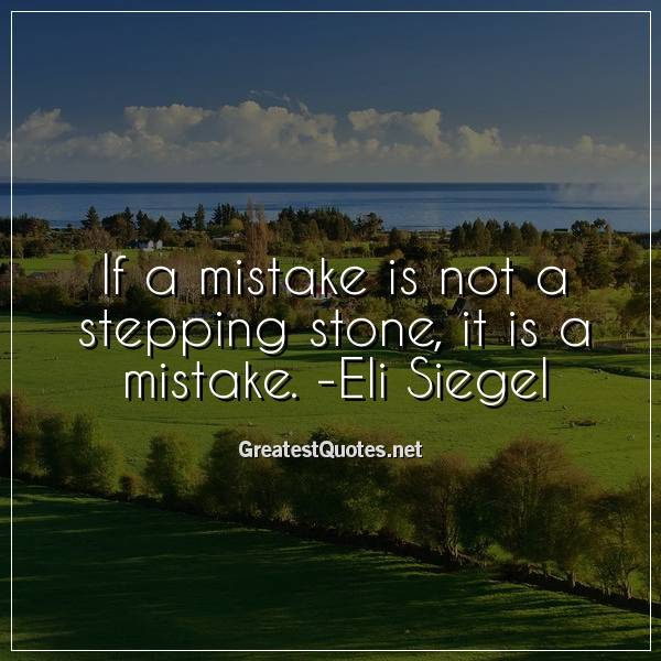 If a mistake is not a stepping stone, it is a mistake. -Eli Siegel