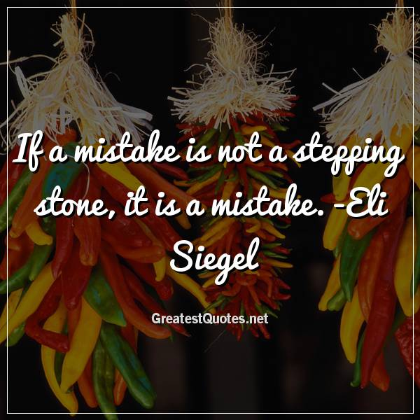Quote: If a mistake is not a stepping stone, it is a mistake. -Eli Siegel
