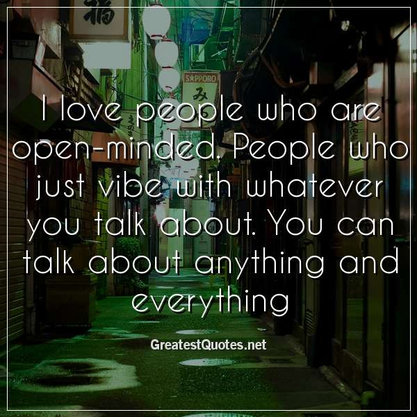 Quote: I love people who are open-minded. People who just vibe with whatever you talk about. You can talk about anything and everything.