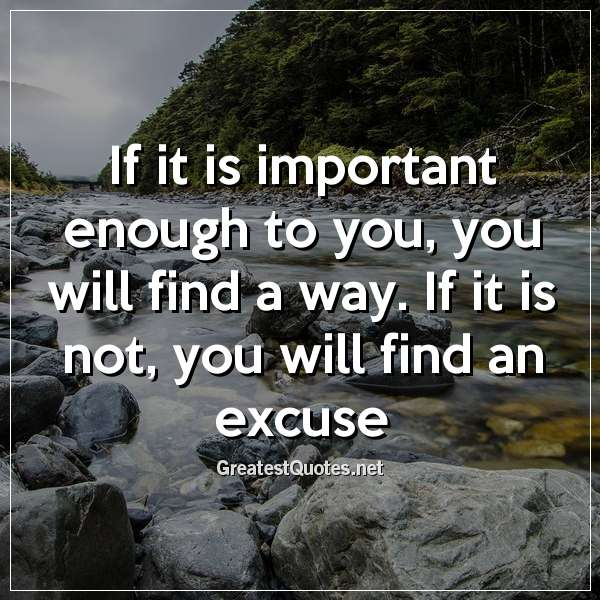 If it is important enough to you, you will find a way. If it is not, you will find an excuse.